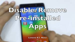 uninstall preinstalled apps android how to disable remove pre installed android apps on lenovo k3 note