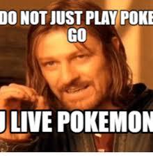 Poke Meme - do not iust play poke go live pokemon poke meme on esmemes com
