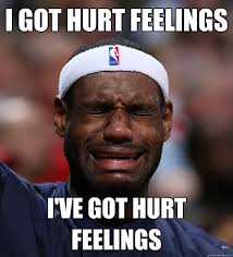 Hurt Meme - i got hurt feelings i ve got hurt feelings blame lebron quickmeme