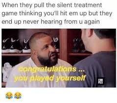Silent Treatment Meme - when they pull the silent treatment game thinking you ll hit em up