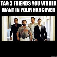 Tag A Friend Meme - tag 3 friends you would want in your hangover misc quickmeme