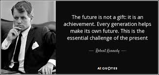 Gifts For Future In Robert Kennedy Quote The Future Is Not A Gift It Is An Achievement