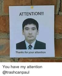 Attention Meme - attention thanks for your attention you have my attention dank