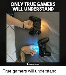 Video Gamer Meme - only true gamers will understand n gaming memes true gamers will