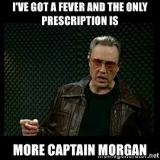 Captain Morgan Meme - i ve got a fever and the only prescription is more captain morgan