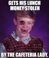 Bad Luck Meme Generator - new template beat up bad luck brian gets his lunch money stolen