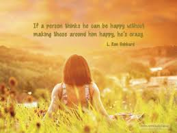 you need to think of others and how to make other people happy