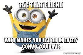 Tag A Friend Meme - tag that friend who makes you laugh in every convo you have