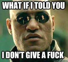 Dont Give A Fuck Meme - what if i told you i don t give a fuck matrix morpheus quickmeme