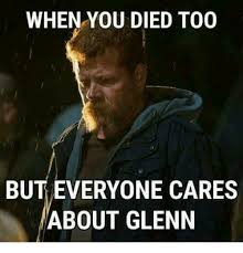 Glenn Meme - when you died too but everyone cares about glenn meme on me me