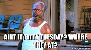 Titty Memes - aint it titty tuesday where they at samuel l jackson black snake