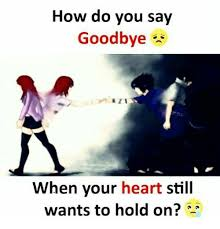 How Do You Say Meme - how do you say goodbye when your heart still wants to hold on