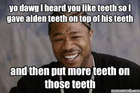 Yo Dawg Meme - dawg i heard you like teeth so i gave aiden teeth on top of his teeth