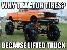 Lifted Truck Meme - why tractor tires because lifted truck funny meme