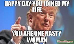 My Life Is Over Meme - happy day you joined my life you are one nasty woman meme donald
