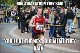 Running Marathon Meme - run a marathon they said you ll be the next big meme they said