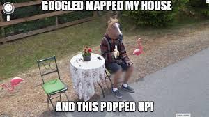 Google Maps Meme - have you googled your house lately imgflip