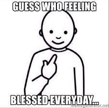 Blessed Meme - guess who feeling blessed everyday guess who meme generator