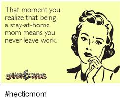 Stay At Home Mom Meme - that moment you realize that being a stay at home mom means you