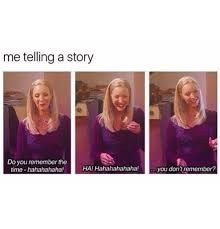 Hahaha Haha Ha Meme - me telling a story do you remember the time hahahahaha ha