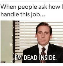 Meme Jobs - when people ask how l handle this job dead inside meme on me me
