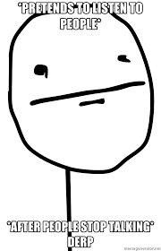 Derp Face Meme Generator - pretends to listen to people after people stop talking derp