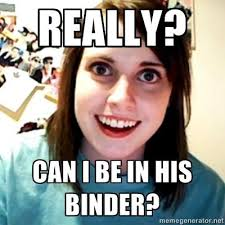 Binder Meme - really can i be in your binder binders full of women know your