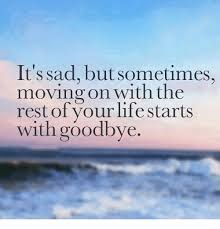 Moving On Memes - it s sad but sometimes moving on with the rest of your life starts
