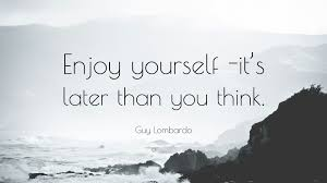 enjoy yourself guy lombardo quote enjoy yourself it s later than you think