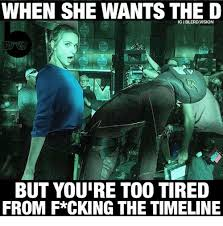 She Wants The D Meme - when she wants the d but youre too tired from f cking the timeline
