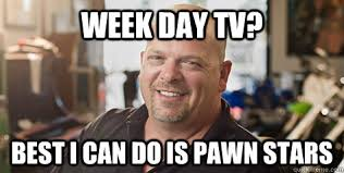 Pawn Stars Rick Meme - week day tv best i can do is pawn stars rick from pawnstars