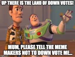 Meme Makers - up there is the land of down votes mum please tell the meme makers