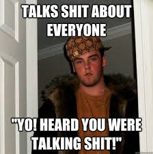 Shit Talking Memes - talks shit about everyone yo heard you were talking shit