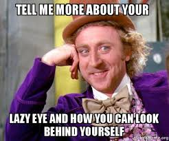 Lazy Eye Meme - tell me more about your lazy eye and how you can look behind