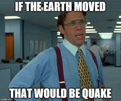 Earthquake Meme - that would be great meme imgflip