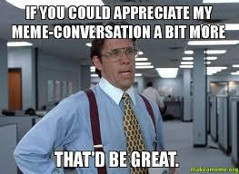 Meme Conversation - if you could appreciate my meme conversation a bit more that d be