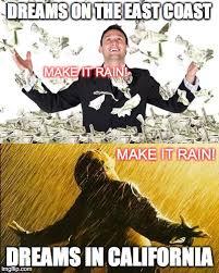 Make It Rain Meme - east coast dreams vs californian dreams imgflip