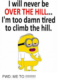 Over The Hill Meme - i will never be over the hill i m too damn tired to climb the hill