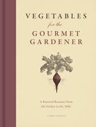 vegetables for the gourmet gardener a practical resource from the