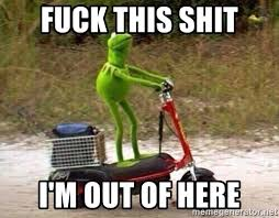 Im Out Meme - fuck this shit i m out of here kermit scooter meme generator