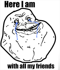 All Alone Meme - forever alone with friends forever alone know your meme