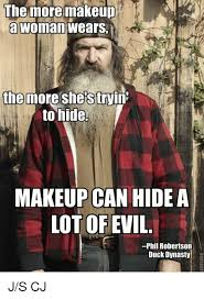 Phil Robertson Memes - the more makeup a woman wears the more shes tryin to hide makeup