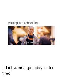 School Today Meme - walking into school like want to die right now i dont wanna go