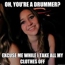 Drummer Meme - oh you re a drummer excuse me while i take all my clothes off
