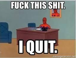 Fuck This Shit I Quit Meme - fuck this shit i quit spiderman desk meme generator