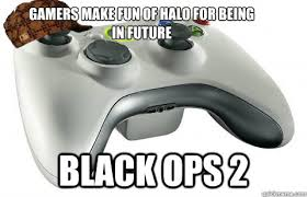 Black Ops 2 Memes - gamers make fun of halo for being in future black ops 2 scumbag
