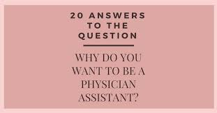 Answering The Essay Short Answer Exam Question Quality Writing by 20 Answers Why Do You Want To Be A Physician Assistant The