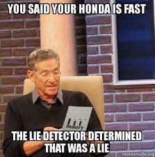 you said your honda is fast the lie detector determined that was a