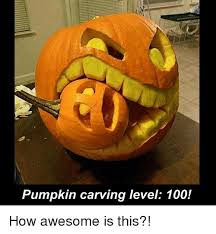 Pumpkin Carving Meme - pumpkin carving level 100 how awesome is this meme on me me