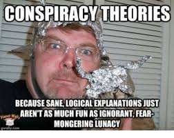 Conspiracy Meme - conspiracy theories becausesanelogicalexplanationsjust w